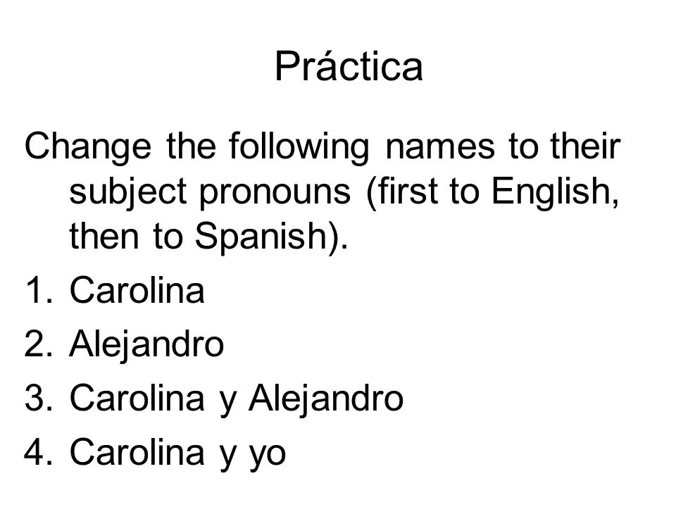 Práctica Change the following names to their subject pronouns (first to English, then to Spanish). 1.Carolina 2.Alejandro 3.Carolina y Alejandro 4.Car