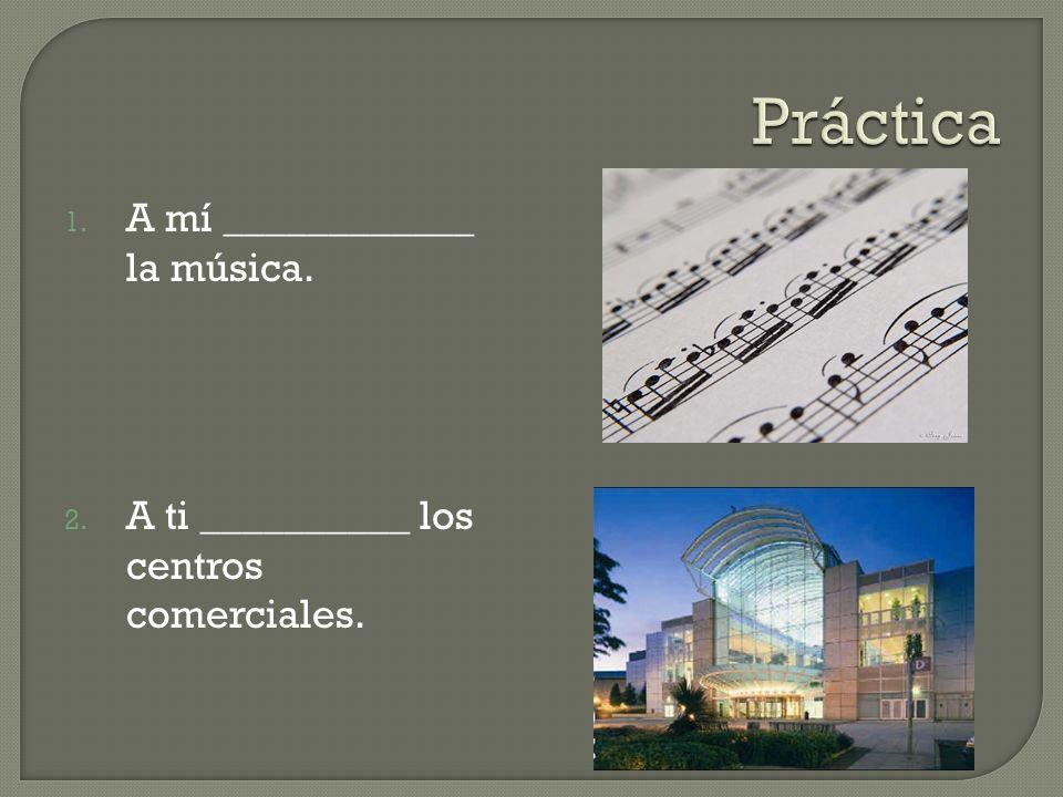 1. A mí ____________ la música. 2. A ti __________ los centros comerciales.