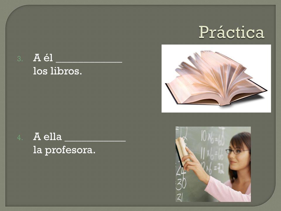 3. A él ____________ los libros. 4. A ella ___________ la profesora.
