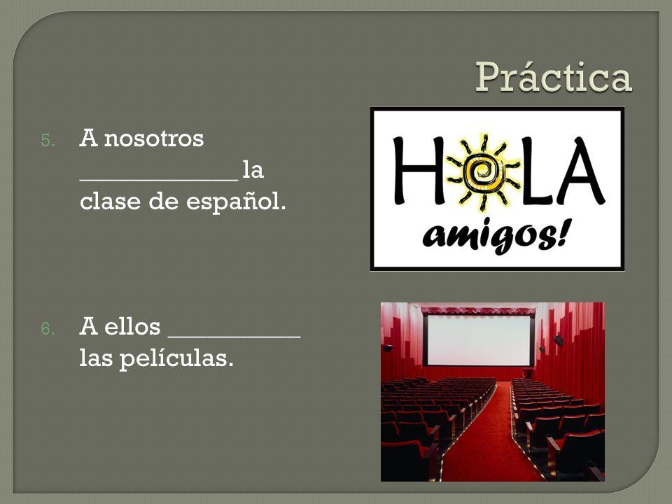 5. A nosotros ____________ la clase de español. 6. A ellos __________ las películas.