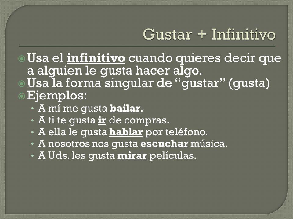 Usa el infinitivo cuando quieres decir que a alguien le gusta hacer algo. Usa la forma singular de gustar (gusta) Ejemplos: A mí me gusta bailar. A ti