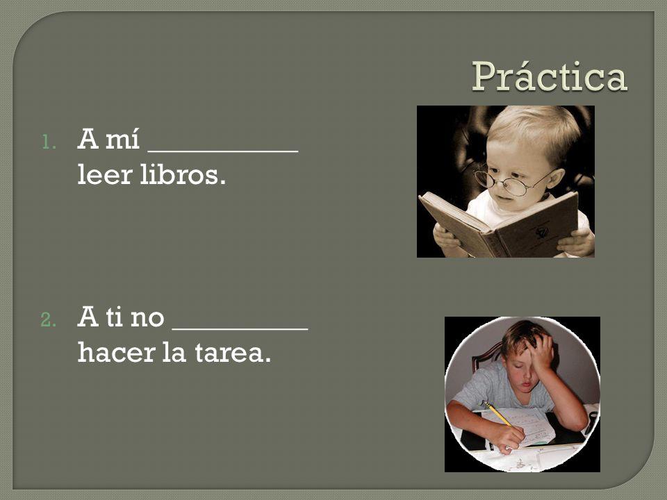1. A mí __________ leer libros. 2. A ti no _________ hacer la tarea.