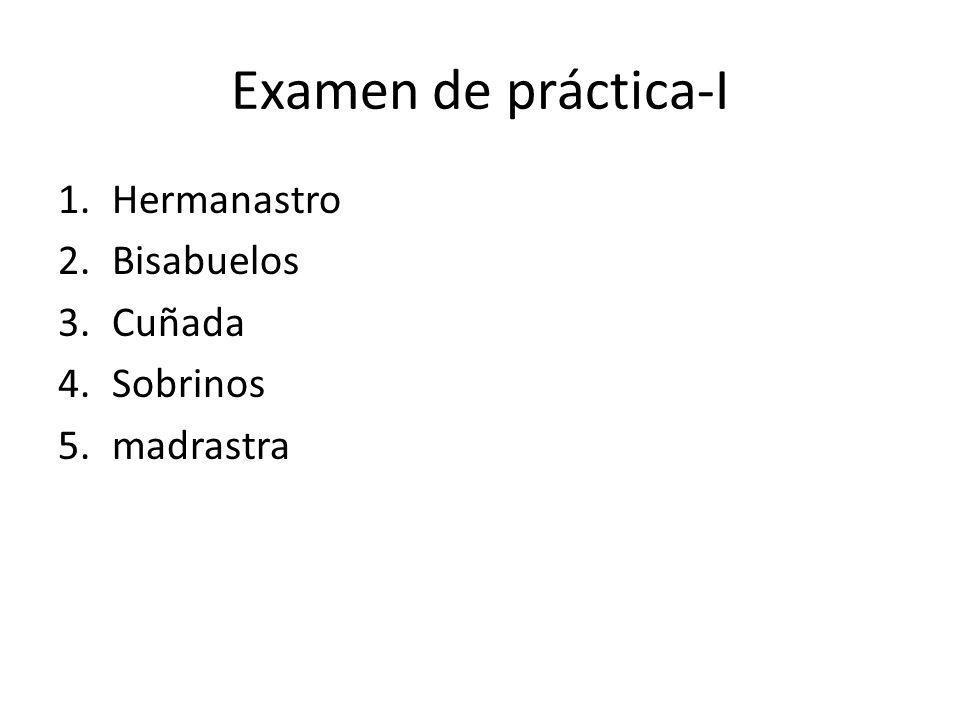 Examen de práctica-I 1.Hermanastro 2.Bisabuelos 3.Cuñada 4.Sobrinos 5.madrastra