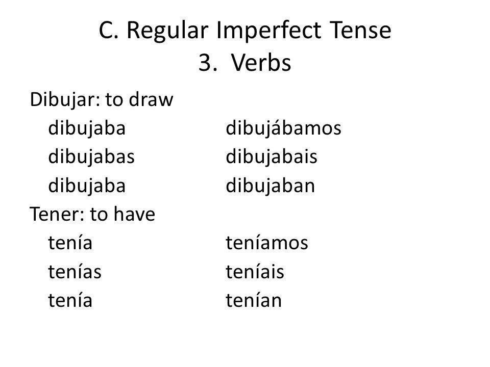 C. Regular Imperfect Tense 3. Verbs Dibujar: to draw dibujabadibujábamos dibujabasdibujabais dibujabadibujaban Tener: to have teníateníamos teníastení