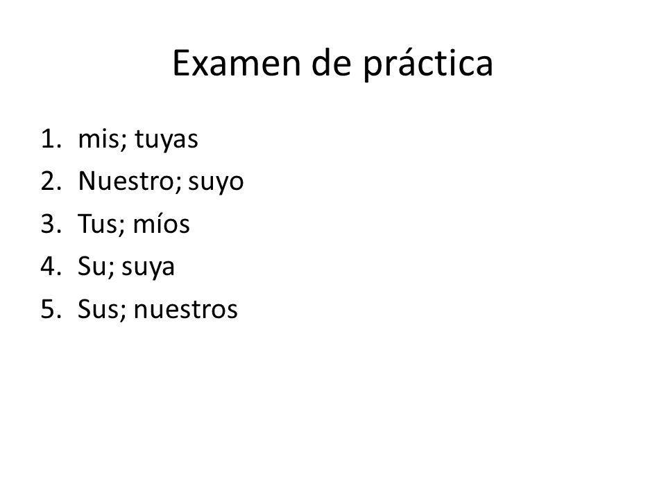 Examen de práctica 1.mis; tuyas 2.Nuestro; suyo 3.Tus; míos 4.Su; suya 5.Sus; nuestros