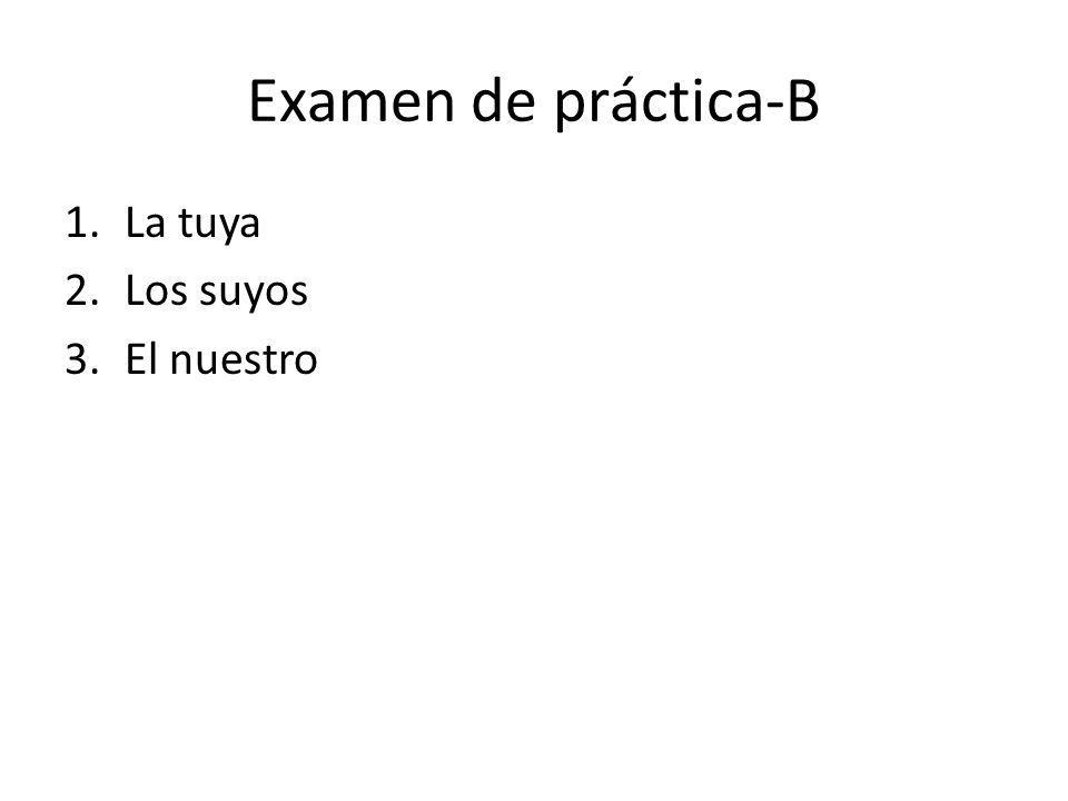 Examen de práctica-B 1.La tuya 2.Los suyos 3.El nuestro