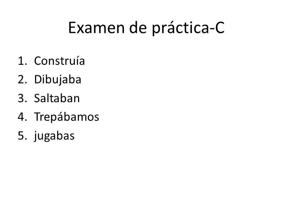 Examen de práctica-C 1.Construía 2.Dibujaba 3.Saltaban 4.Trepábamos 5.jugabas