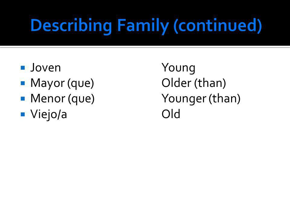 JovenYoung Mayor (que)Older (than) Menor (que)Younger (than) Viejo/aOld