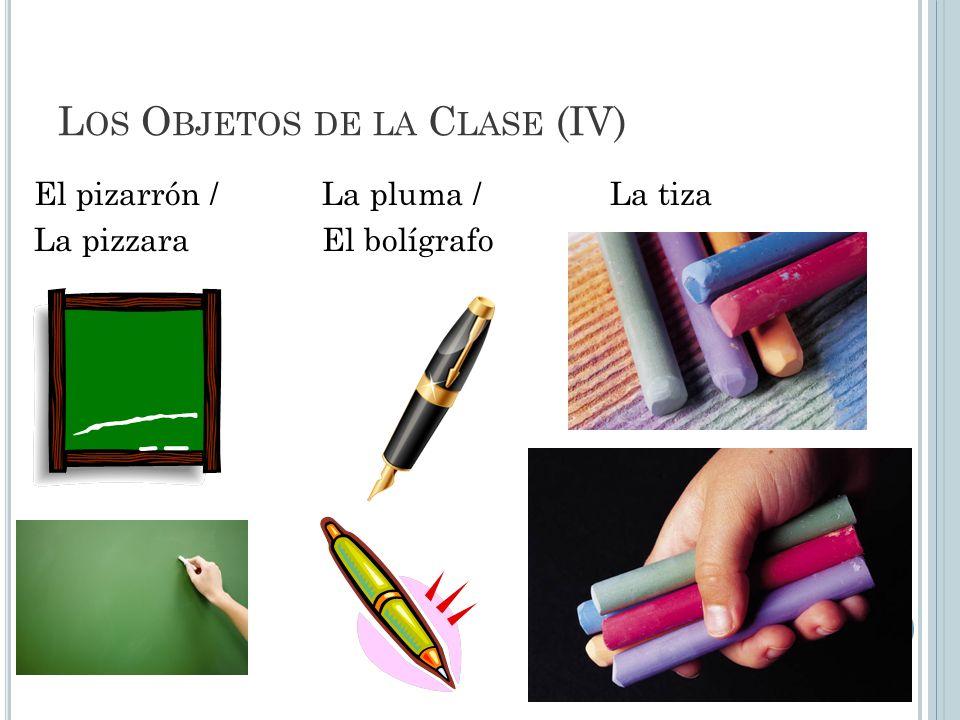 L OS O BJETOS DE LA C LASE (IV) El pizarrón /La pluma /La tiza La pizzaraEl bolígrafo