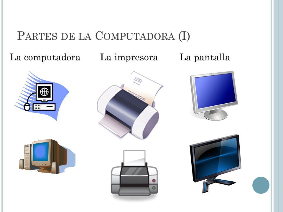 P ARTES DE LA C OMPUTADORA (I) La computadora La impresoraLa pantalla