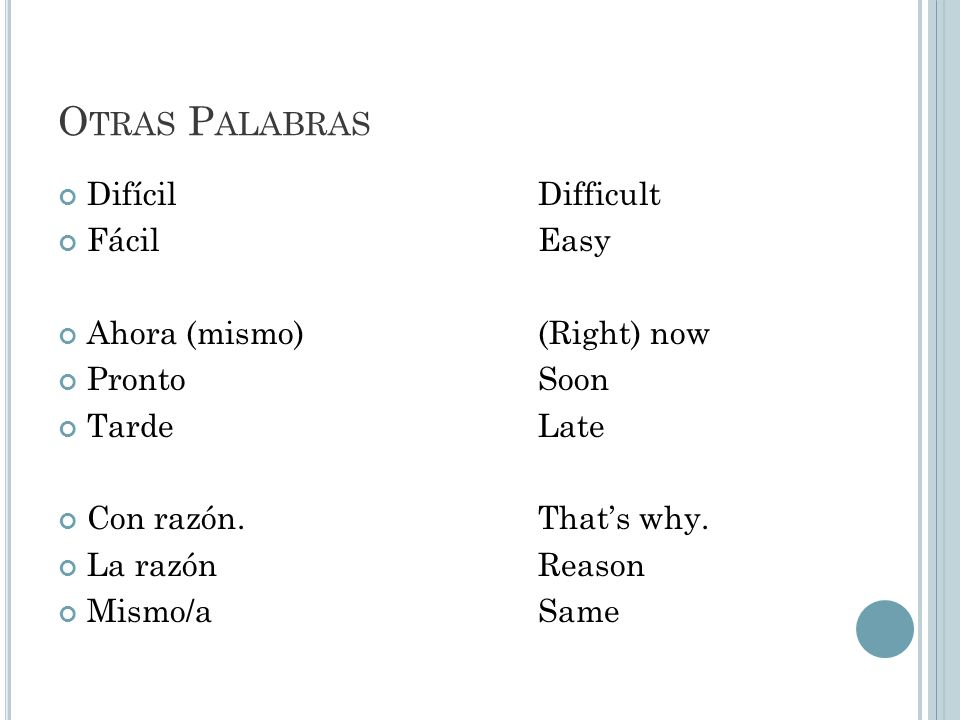 O TRAS P ALABRAS DifícilDifficult FácilEasy Ahora (mismo)(Right) now ProntoSoon TardeLate Con razón.Thats why.