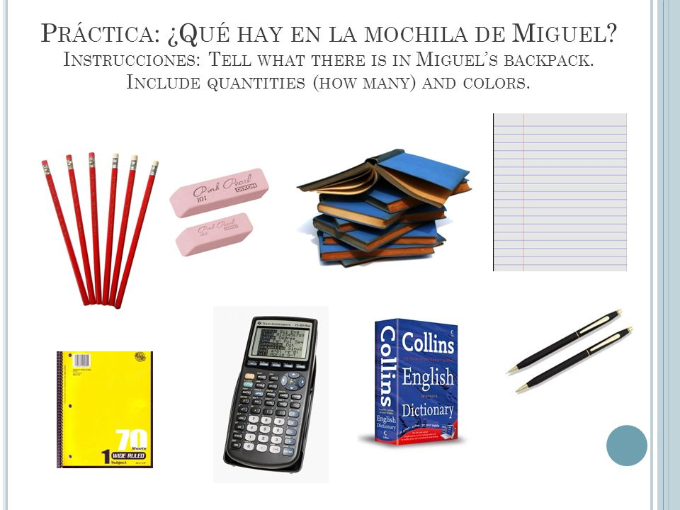 P RÁCTICA : ¿Q UÉ HAY EN LA MOCHILA DE M IGUEL ? I NSTRUCCIONES : T ELL WHAT THERE IS IN M IGUEL S BACKPACK. I NCLUDE QUANTITIES ( HOW MANY ) AND COLO