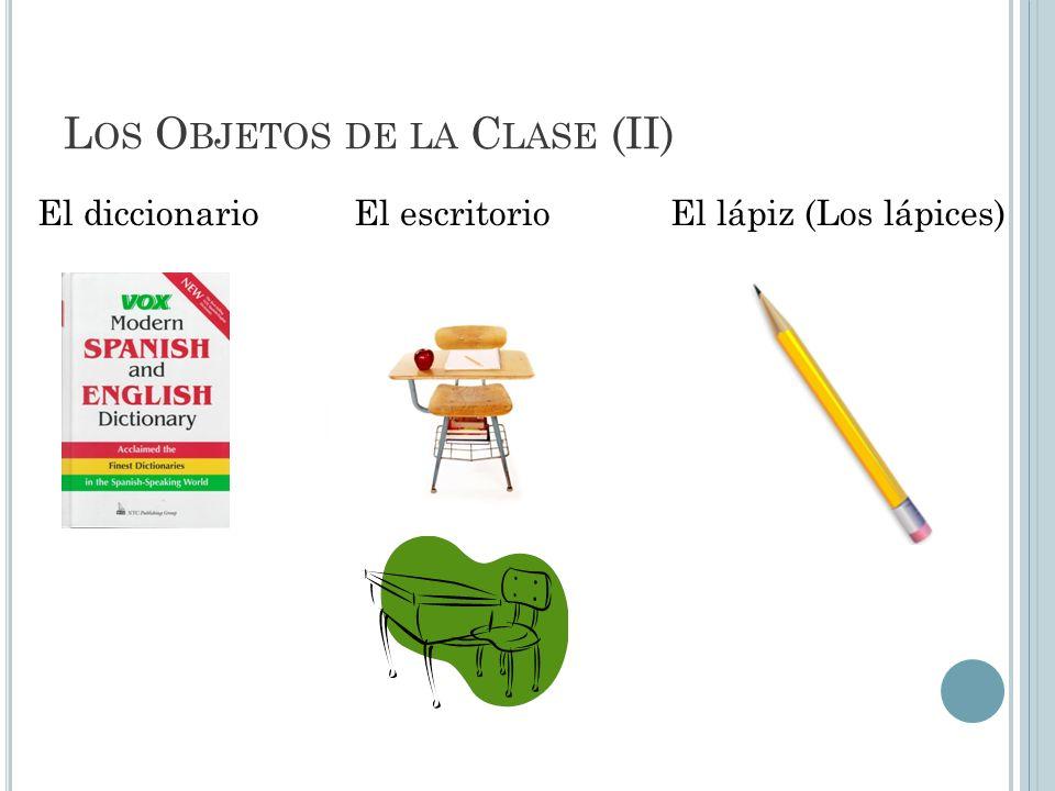 L OS O BJETOS DE LA C LASE (II) El diccionarioEl escritorioEl lápiz (Los lápices)