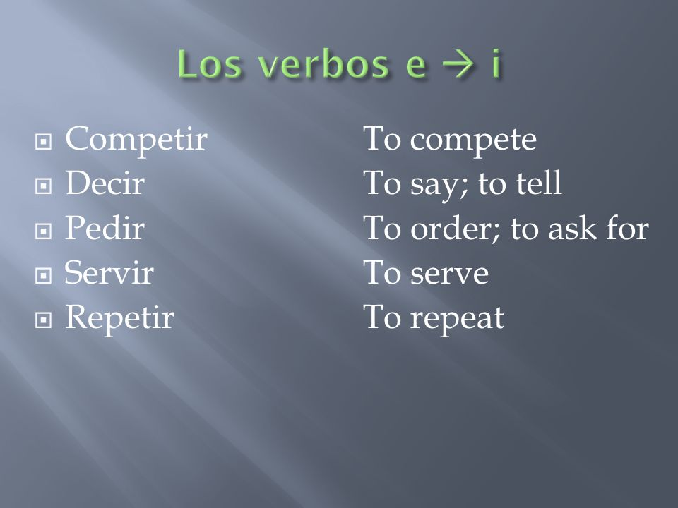 CompetirTo compete DecirTo say; to tell PedirTo order; to ask for ServirTo serve RepetirTo repeat