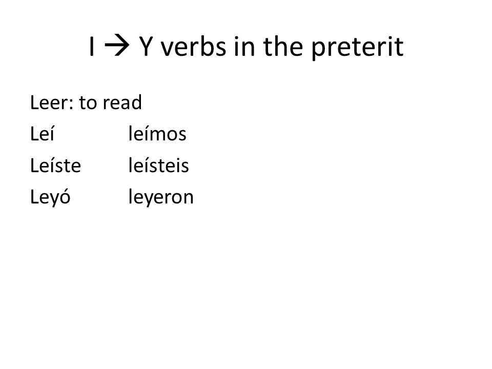 I Y verbs in the preterit Leer: to read Leíleímos Leísteleísteis Leyóleyeron