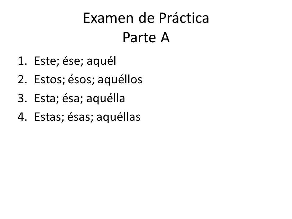 Examen de Práctica Parte A 1.Este; ése; aquél 2.Estos; ésos; aquéllos 3.Esta; ésa; aquélla 4.Estas; ésas; aquéllas