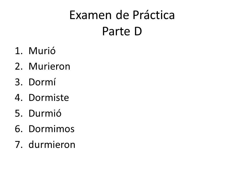 Examen de Práctica Parte D 1.Murió 2.Murieron 3.Dormí 4.Dormiste 5.Durmió 6.Dormimos 7.durmieron