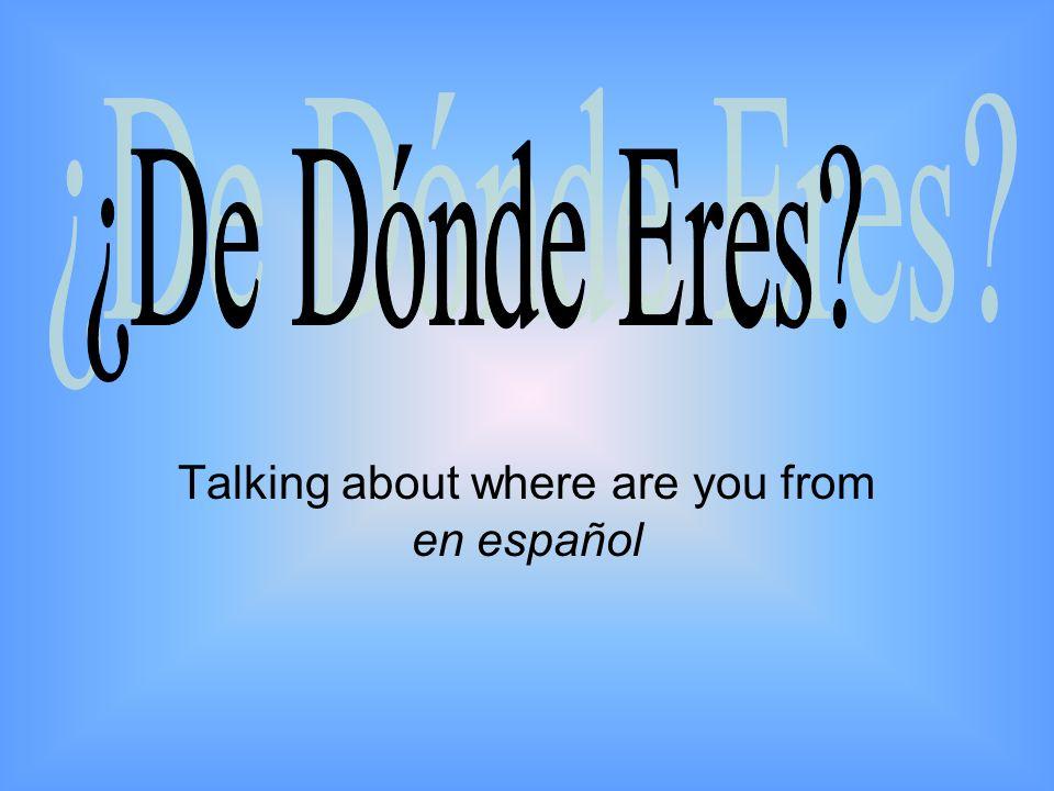 El Vocabulario Saying Where You Are From –¿De dónde eres.