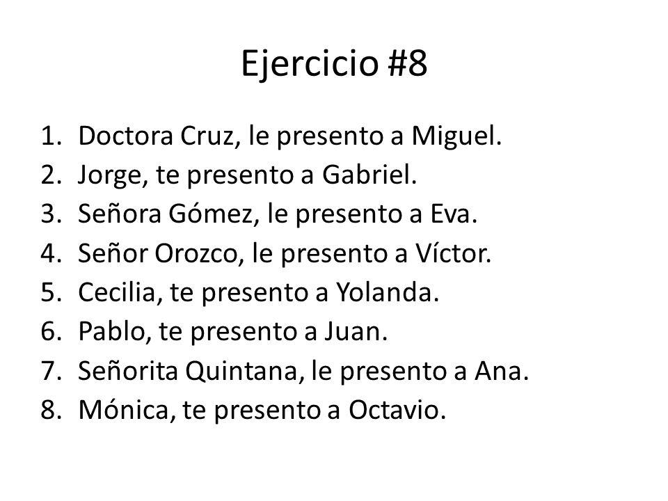 Ejercicio #8 1.Doctora Cruz, le presento a Miguel. 2.Jorge, te presento a Gabriel. 3.Señora Gómez, le presento a Eva. 4.Señor Orozco, le presento a Ví