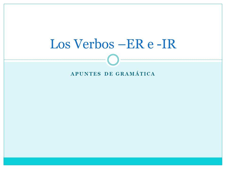 APUNTES DE GRAMÁTICA Los Verbos –ER e -IR
