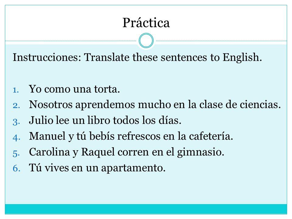 Práctica Instrucciones: Translate these sentences to English. 1. Yo como una torta. 2. Nosotros aprendemos mucho en la clase de ciencias. 3. Julio lee