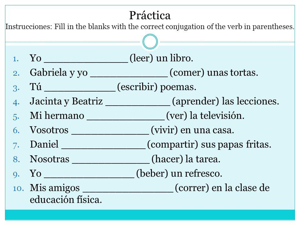 Práctica Instrucciones: Fill in the blanks with the correct conjugation of the verb in parentheses. 1. Yo _____________ (leer) un libro. 2. Gabriela y