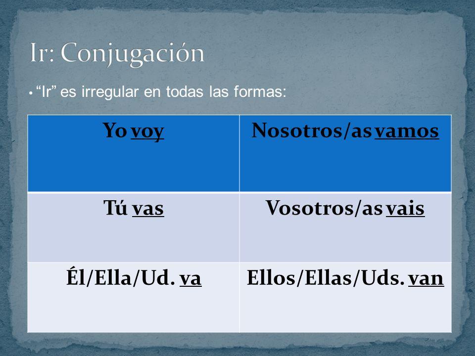 Yo voyNosotros/as vamos Tú vasVosotros/as vais Él/Ella/Ud. vaEllos/Ellas/Uds. van Ir es irregular en todas las formas: