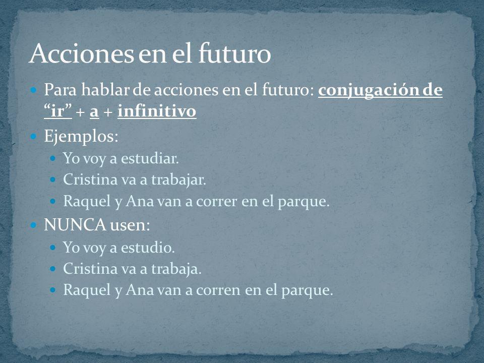 Para hablar de acciones en el futuro: conjugación de ir + a + infinitivo Ejemplos: Yo voy a estudiar. Cristina va a trabajar. Raquel y Ana van a corre