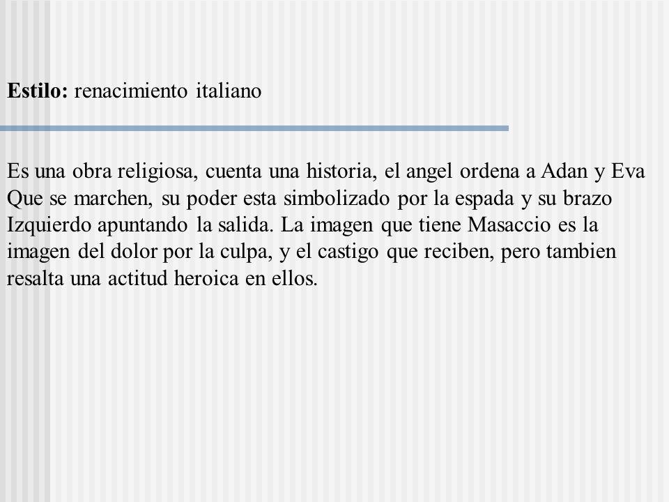 Estilo: renacimiento italiano Es una obra religiosa, cuenta una historia, el angel ordena a Adan y Eva Que se marchen, su poder esta simbolizado por l