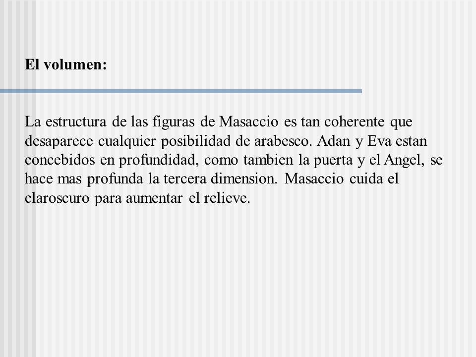 El volumen: La estructura de las figuras de Masaccio es tan coherente que desaparece cualquier posibilidad de arabesco. Adan y Eva estan concebidos en
