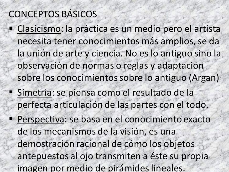 CONCEPTOS BÁSICOS Clasicismo: la práctica es un medio pero el artista necesita tener conocimientos más amplios, se da la unión de arte y ciencia. No e
