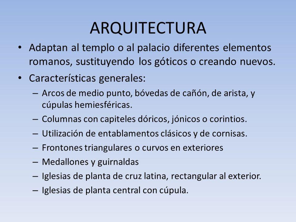 ARQUITECTURA Adaptan al templo o al palacio diferentes elementos romanos, sustituyendo los góticos o creando nuevos. Características generales: – Arco