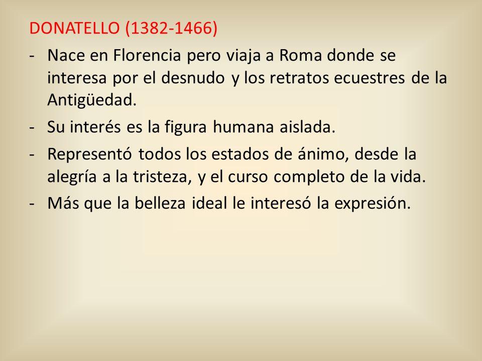DONATELLO (1382-1466) -Nace en Florencia pero viaja a Roma donde se interesa por el desnudo y los retratos ecuestres de la Antigüedad. -Su interés es