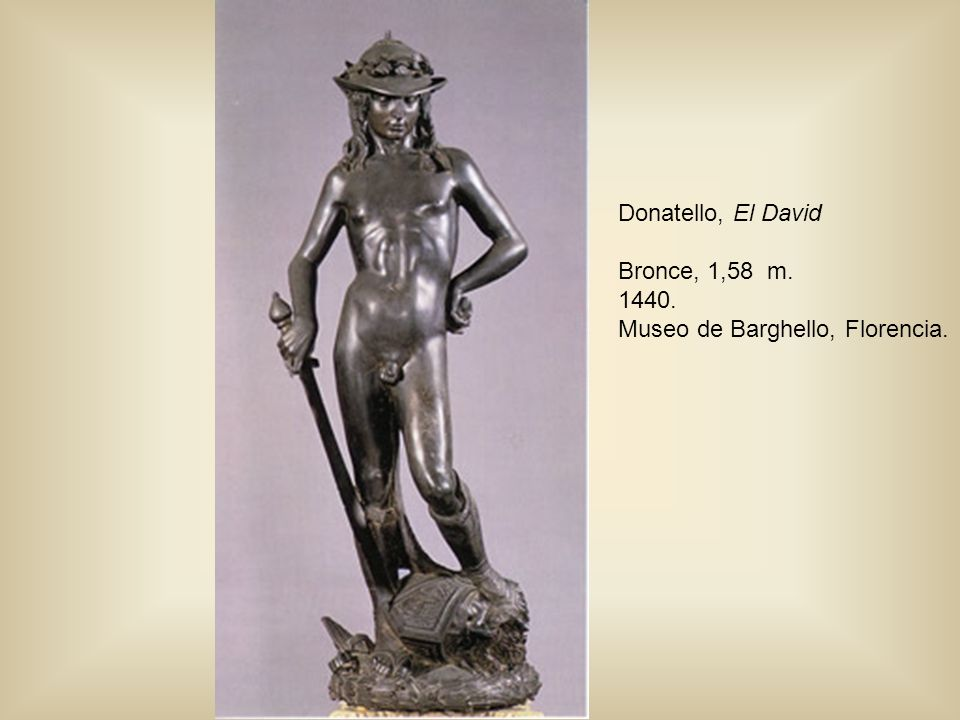 Donatello, El David Bronce, 1,58 m. 1440. Museo de Barghello, Florencia.