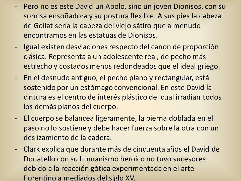 -Pero no es este David un Apolo, sino un joven Dionisos, con su sonrisa ensoñadora y su postura flexible. A sus pies la cabeza de Goliat sería la cabe