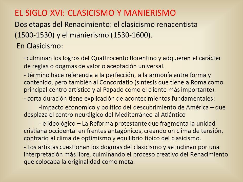 EL SIGLO XVI: CLASICISMO Y MANIERISMO Dos etapas del Renacimiento: el clasicismo renacentista (1500-1530) y el manierismo (1530-1600). En Clasicismo: