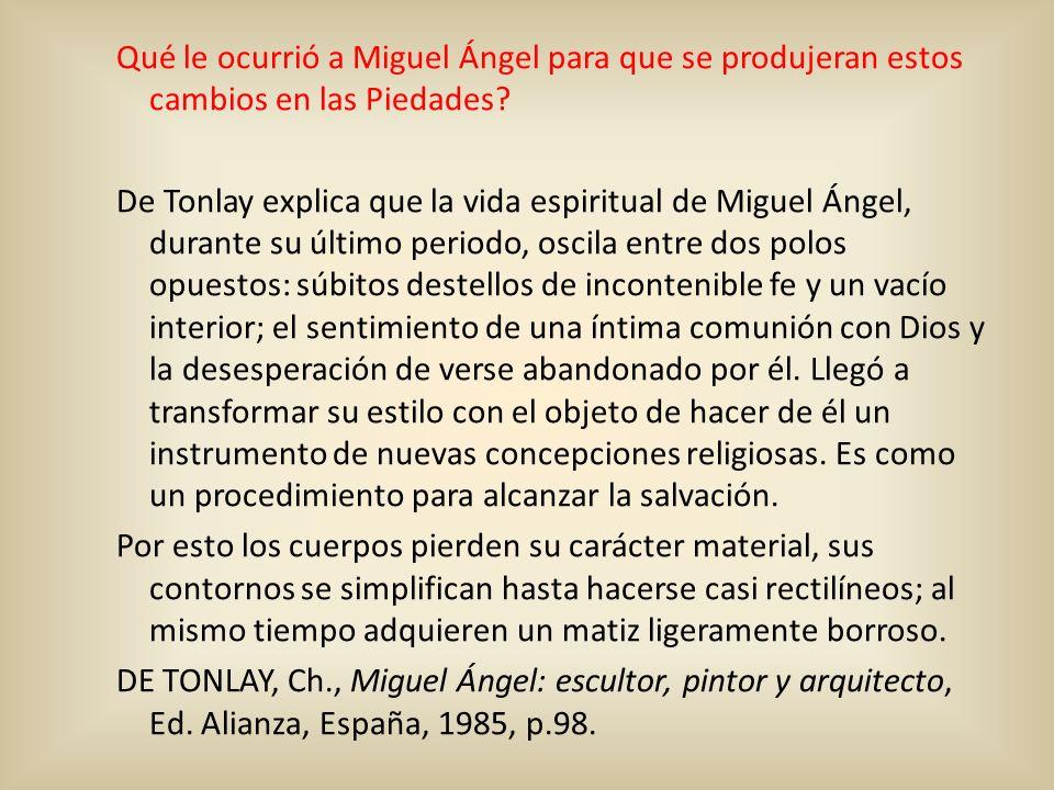Qué le ocurrió a Miguel Ángel para que se produjeran estos cambios en las Piedades? De Tonlay explica que la vida espiritual de Miguel Ángel, durante