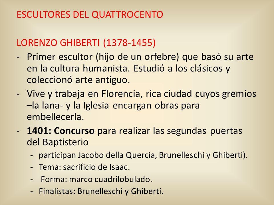 ESCULTORES DEL QUATTROCENTO LORENZO GHIBERTI (1378-1455) -Primer escultor (hijo de un orfebre) que basó su arte en la cultura humanista. Estudió a los