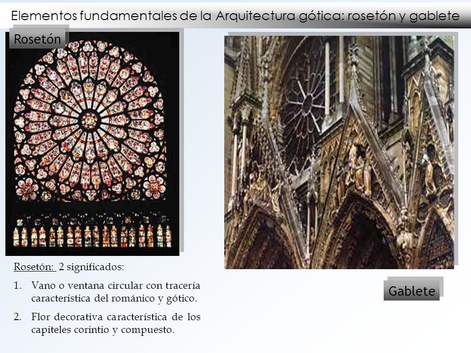 Elementos fundamentales de la Arquitectura gótica: rosetón y gablete Rosetón Gablete Rosetón: 2 significados: 1.Vano o ventana circular con tracería c