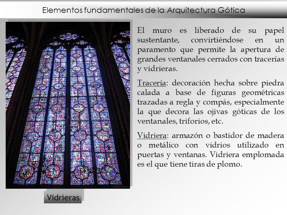 Elementos fundamentales de la Arquitectura Gótica Vidrieras El muro es liberado de su papel sustentante, convirtiéndose en un paramento que permite la