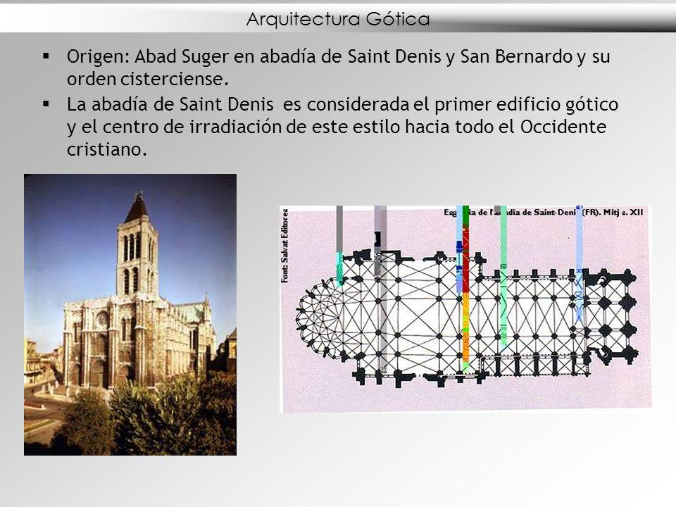 Arquitectura Gótica Origen: Abad Suger en abadía de Saint Denis y San Bernardo y su orden cisterciense. La abadía de Saint Denis es considerada el pri