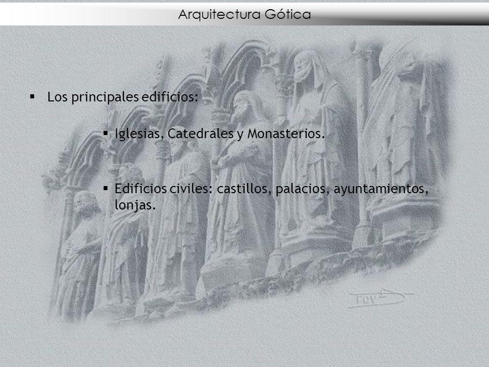 Los principales edificios: Iglesias, Catedrales y Monasterios. Edificios civiles: castillos, palacios, ayuntamientos, lonjas. Arquitectura Gótica