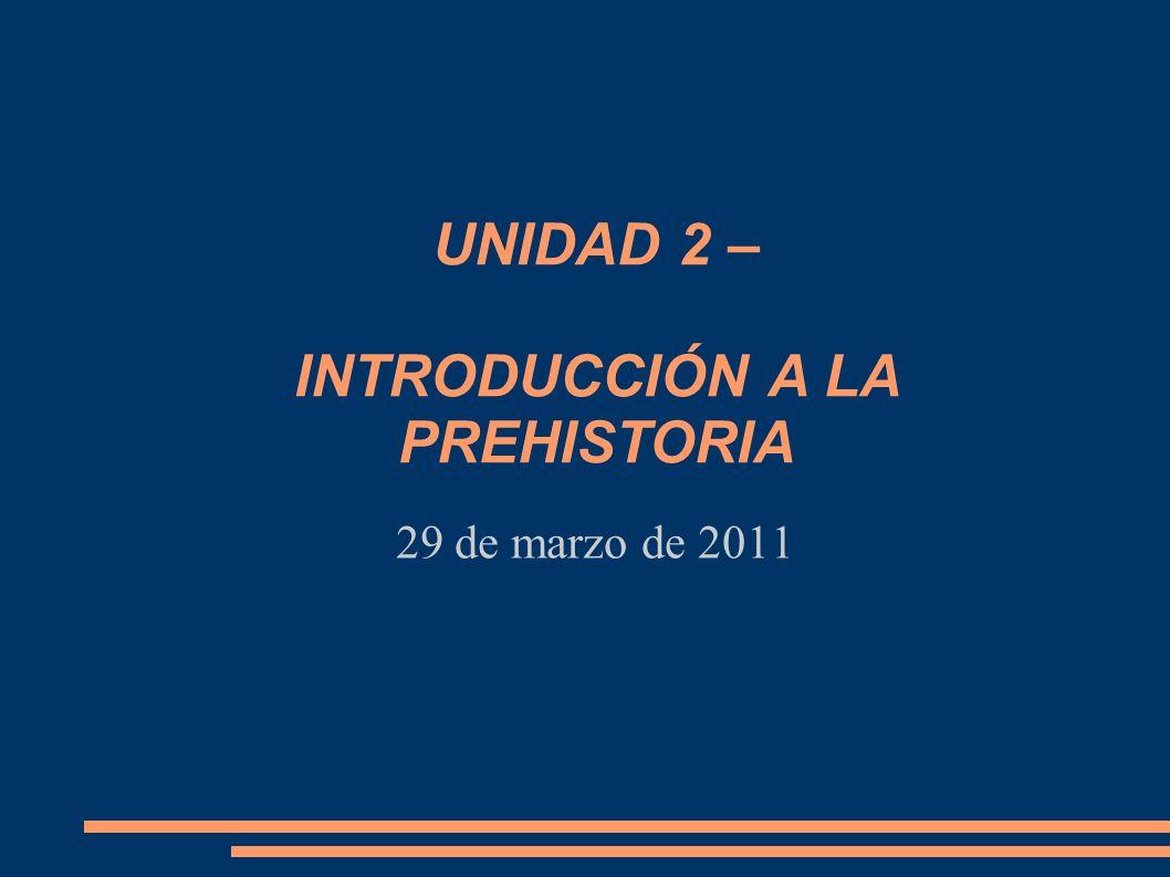 29 de marzo de 2011 UNIDAD 2 – INTRODUCCIÓN A LA PREHISTORIA