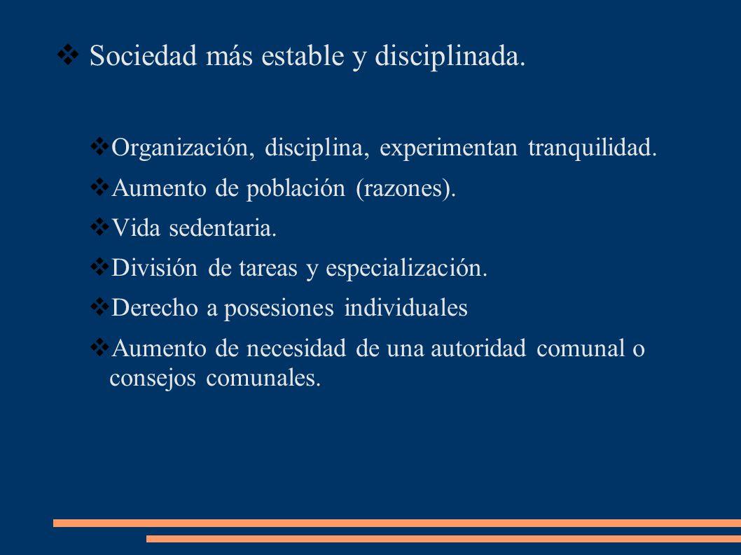 Sociedad más estable y disciplinada. Organización, disciplina, experimentan tranquilidad. Aumento de población (razones). Vida sedentaria. División de