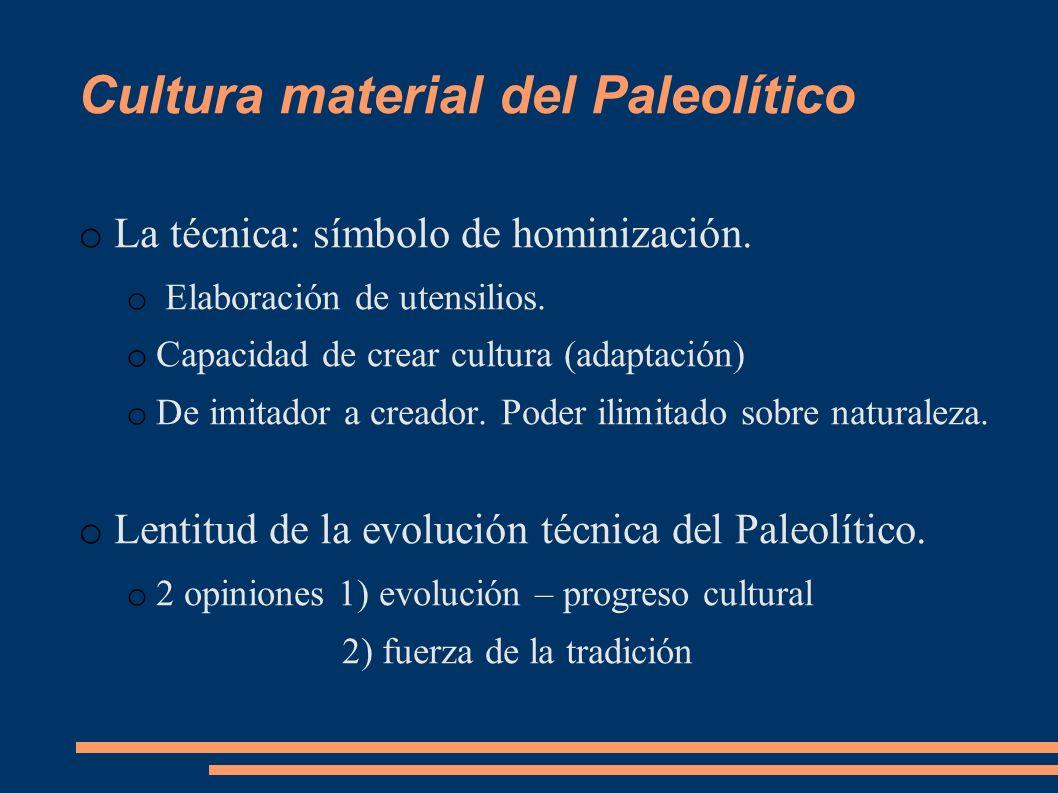 Cultura material del Paleolítico o La técnica: símbolo de hominización. o Elaboración de utensilios. o Capacidad de crear cultura (adaptación) o De im