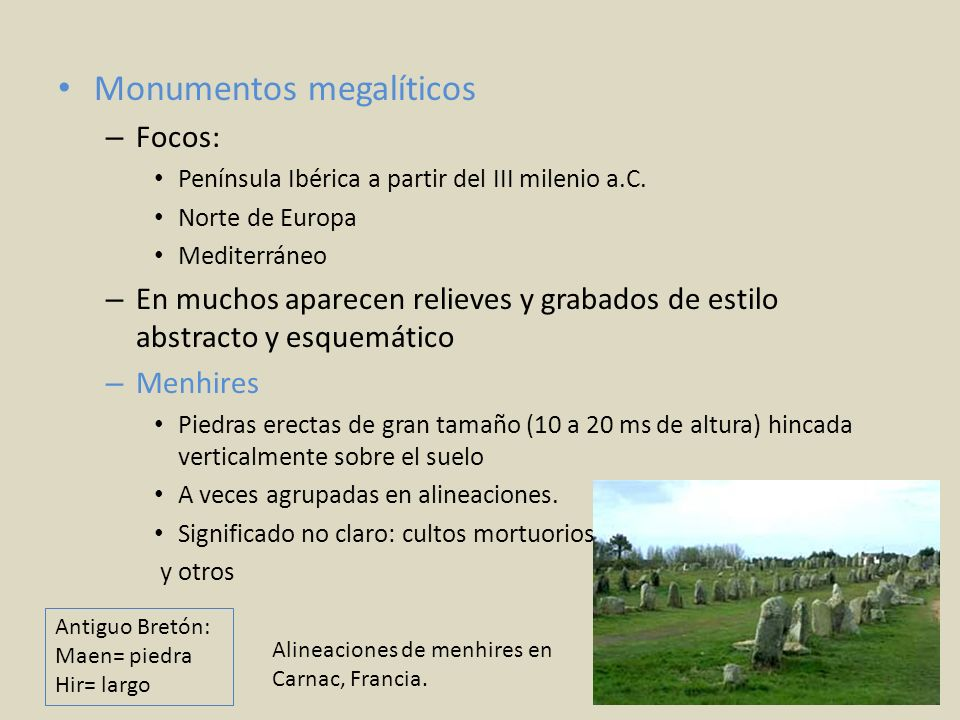 Monumentos megalíticos – Focos: Península Ibérica a partir del III milenio a.C. Norte de Europa Mediterráneo – En muchos aparecen relieves y grabados
