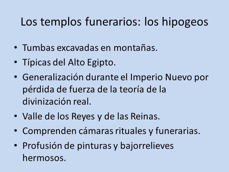 Los templos funerarios: los hipogeos Tumbas excavadas en montañas. Típicas del Alto Egipto. Generalización durante el Imperio Nuevo por pérdida de fue