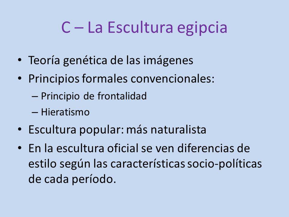C – La Escultura egipcia Teoría genética de las imágenes Principios formales convencionales: – Principio de frontalidad – Hieratismo Escultura popular