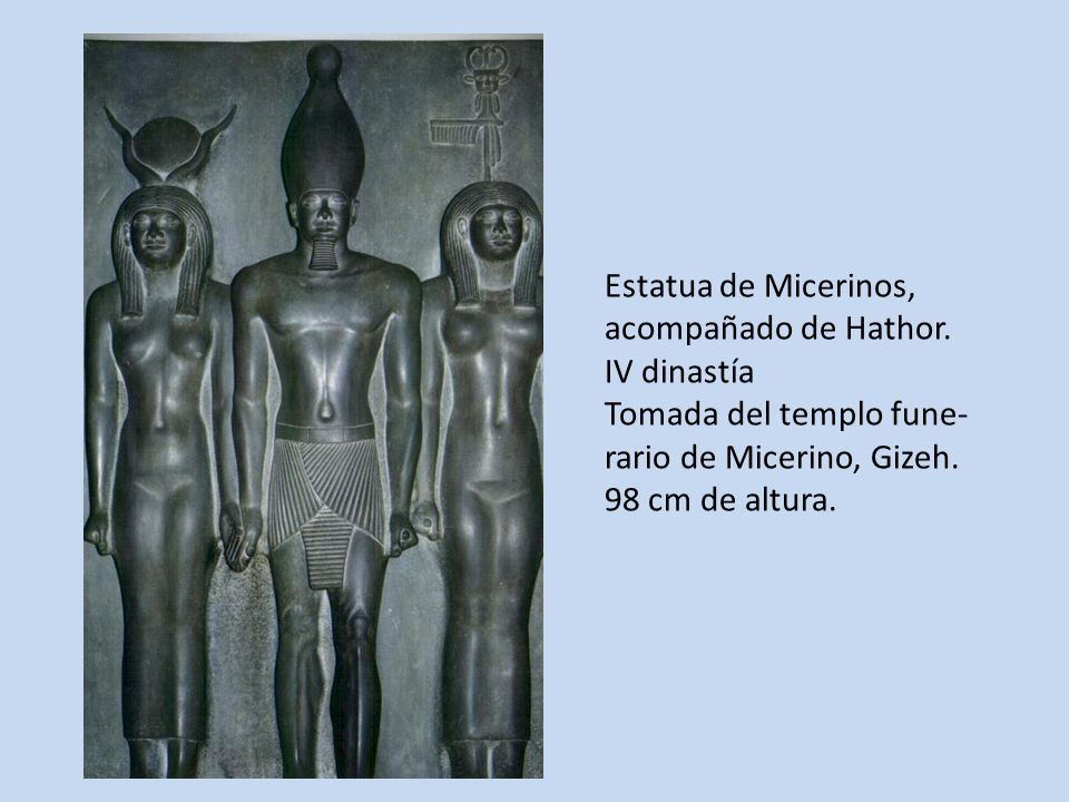 Estatua de Micerinos, acompañado de Hathor. IV dinastía Tomada del templo fune- rario de Micerino, Gizeh. 98 cm de altura.