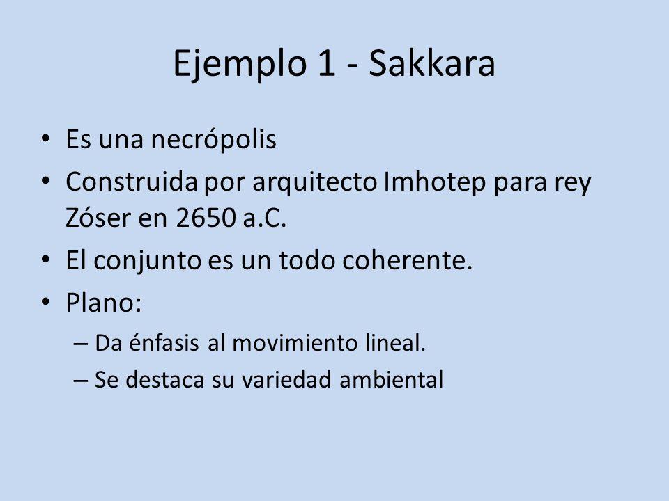 Ejemplo 1 - Sakkara Es una necrópolis Construida por arquitecto Imhotep para rey Zóser en 2650 a.C. El conjunto es un todo coherente. Plano: – Da énfa
